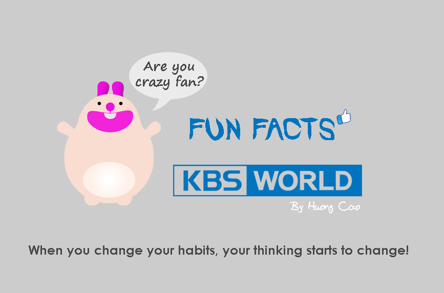 4 FUN AND FACTS: KBS World changed your mind? / Cao Thi Huong